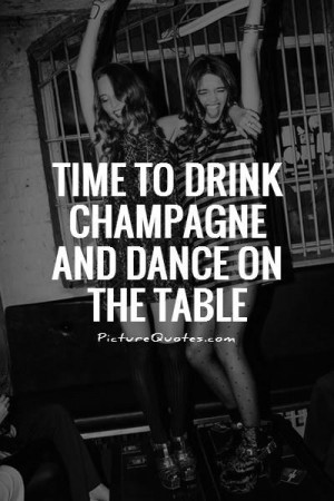 Time to drink champagne and dance on the table Picture Quote #1