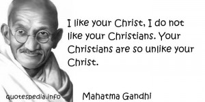like your Christ, I do not like your Christians. Your Christians are ...