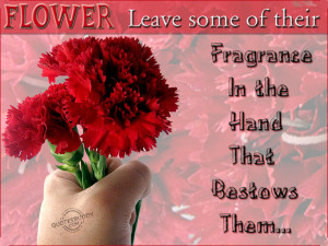 ... some of their Fragance in the hand that bestows than ~ Flowers Quote