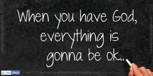 When you have God, everything is gonna be ok.