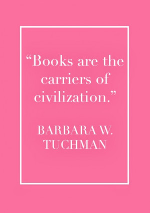 "Books Are The Carriers Of Civilization "" - Barbara W. Tuchman"