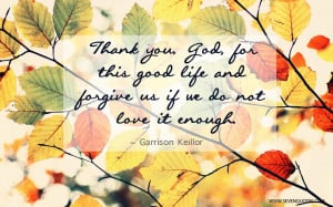 Thank you, God, for this good life and forgive us if we do not love it ...