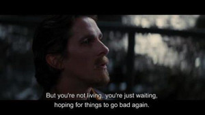 But you're not living you're just waiting hoping for things to go bad ...