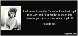 will never do another TV series. It couldn't top I Love Lucy, and I ...