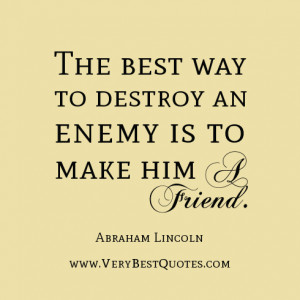 ... quotes, The best way to destroy an enemy is to make him a friend