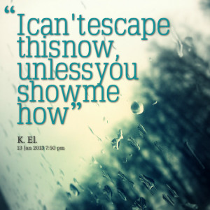 Quotes Picture: i can't escape this now, unless you show me how
