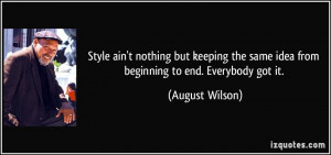 ... the same idea from beginning to end. Everybody got it. - August Wilson