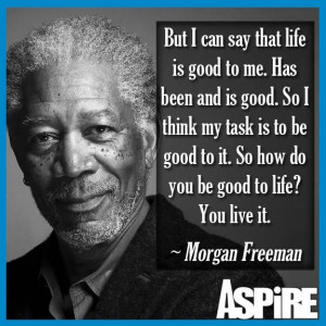 Life is good by Morgan Freeman