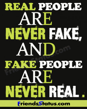 Real people are never fake, and fake people are never real.
