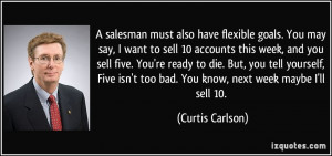 salesman must also have flexible goals. You may say, I want to sell ...