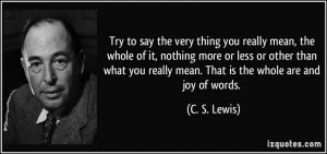 ... you really mean. That is the whole are and joy of words. - C. S. Lewis