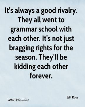 Jeff Ross - It's always a good rivalry. They all went to grammar ...