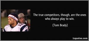 ... competitors, though, are the ones who always play to win. - Tom Brady