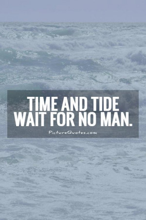 Time and tide wait for no man. Picture Quote #1