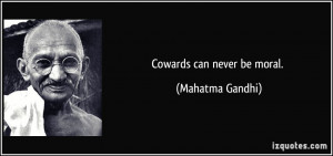 Cowards can never be moral. - Mahatma Gandhi