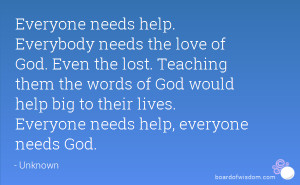 Everyone needs help. Everybody needs the love of God. Even the lost ...