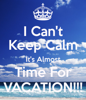 Can't Keep Calm It's Almost Time For VACATION!!!