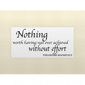 NOTHING WORTH HAVING WAS EVER ACHIEVED WITHOUT EFFORT...