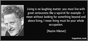 Living is no laughing matter: you must live with great seriousness ...