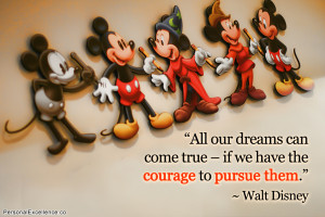 """... come true – if we have the courage to pursue them."""" ~ Walt Disney"""