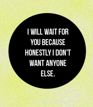 Love Quote: I will wait for you because honestly I don't want anyone ...