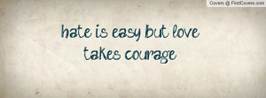 hate is easy but love takes courage Profile Facebook Covers
