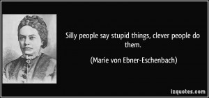 Silly people say stupid things, clever people do them. - Marie von ...