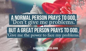 ... to god don t give me problems but a great person prays to god give me