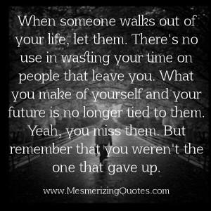 In some cases you have to walk away maybe for your own self respect or ...