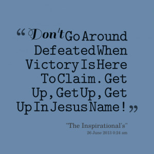 ... go around defeated when victory is here to claim get up, get up, get