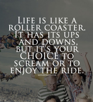 Life is like a roller coaster. It has its ups and downs, but it's your ...