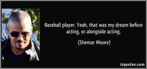 Baseball player. Yeah, that was my dream before acting, or alongside ...