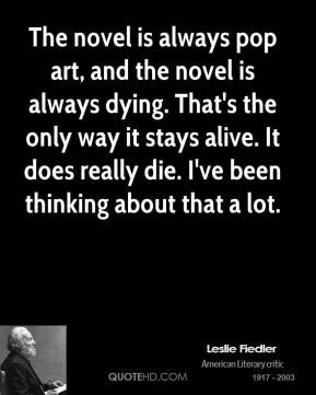 The novel is always pop art, and the novel is always dying. That's the ...