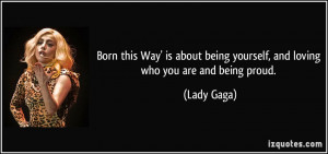 ... being yourself, and loving who you are and being proud. - Lady Gaga