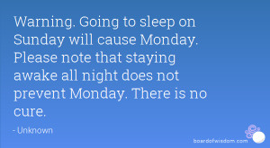 Warning. Going to sleep on Sunday will cause Monday. Please note that ...