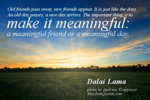 ... it meaningful: a meaningful friend or a meaningful day. Dalai Lama