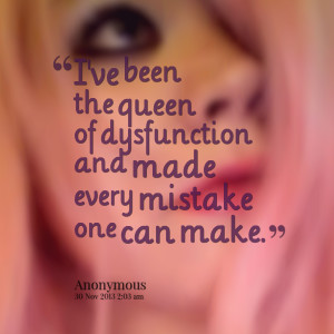 Quotes Picture: i've been the queen of dysfunction and made every ...