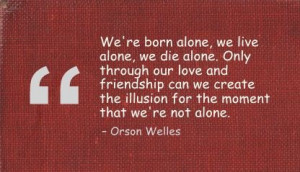 we re born alone we live alone we die alone