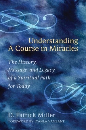 Understanding a Course in Miracles: The History, Message, and Legacy ...