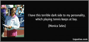 have this terrible dark side to my personality, which playing tennis ...