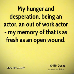 My hunger and desperation, being an actor, an out of work actor - my ...