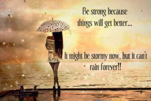 Be strong because things will get better. It may be stormy now, but it ...