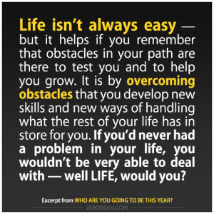 Life isn't always easy — but it helps if you remember that obstacles ...