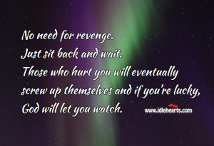 No need for revenge. Just sit back and wait. Those who