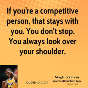 If you're a competitive person, that stays with you. You don't stop ...