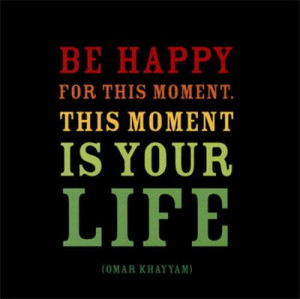 be happy for this moment - this moment is your life!! ...