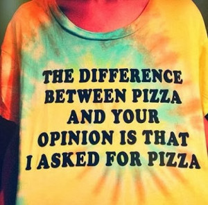 ... pizza and your opinion is that i asked for pizza. - opinions quote