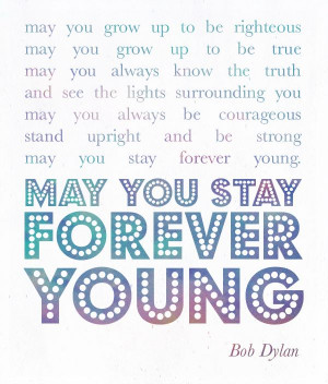 may you stay forever young. Bob Dylan. Inspirational quote. The Word ...