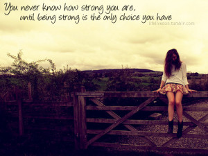 ... know how strong you are until being strong is the only choice you have