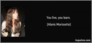 You live, you learn. - Alanis Morissette